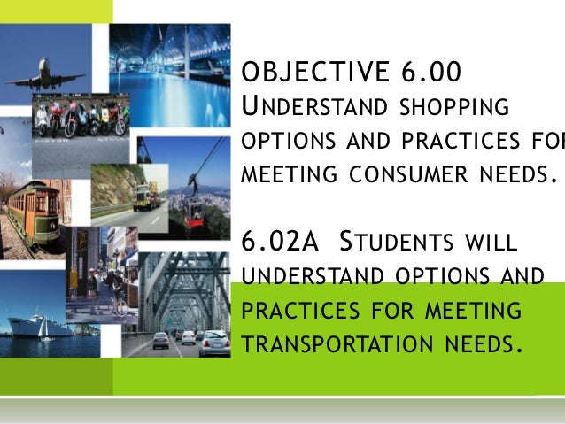 OBJECTIVE 6.00U NDERSTAND SHOPPINGOPTIONS AND PRACTICES FORMEETING CONSUMER NEEDS .6.02A S TUDENTS WILLUNDERSTAND OPTIONS ...