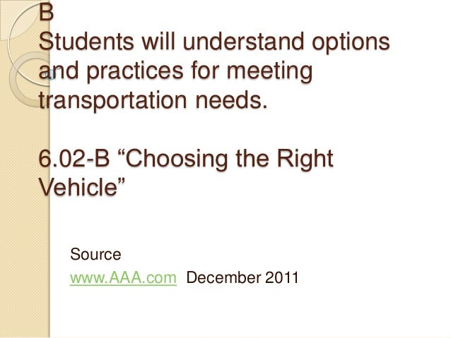 """BStudents will understand optionsand practices for meetingtransportation needs.6.02-B """"Choosing the RightVehicle""""  Source ..."""