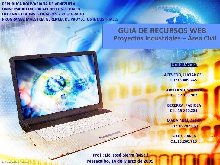 GUIA DE RECURSOS WEB Proyectos Industriales – Área Civil REPÚBLICA BOLIVARIANA DE VENEZUELA UNIVERSIDAD DR. RAFAEL BELLOSO...
