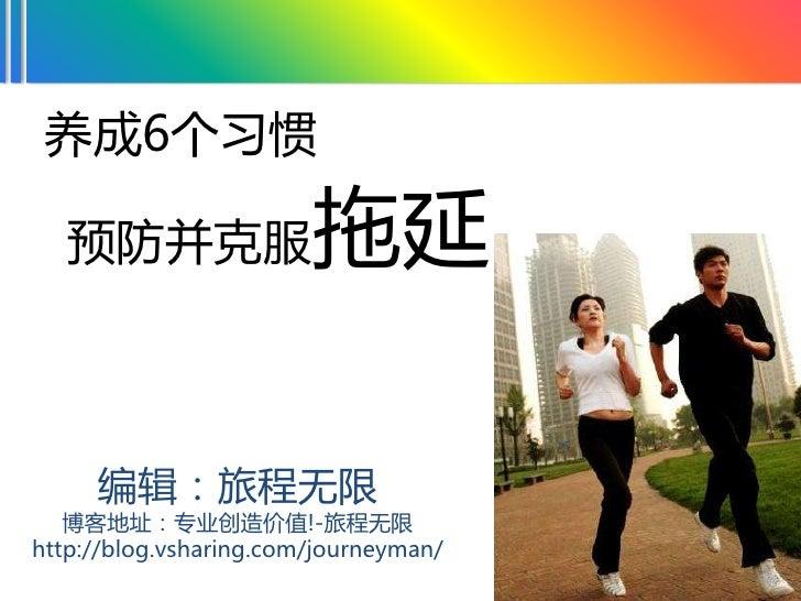 养成6个习惯     预防并克服                拖延       编辑:旅程无限    博客地址:专业创造价值!-旅程无限 http://blog.vsharing.com/journeyman/                ...