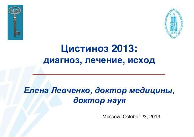 Цистиноз 2013: диагноз, лечение, исход Елена Левченко, доктор медицины, доктор наук Moscow, October 23, 2013