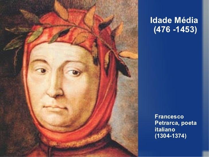 Idade Média  (476 -1453) Francesco Petrarca, poeta italiano (1304-1374)