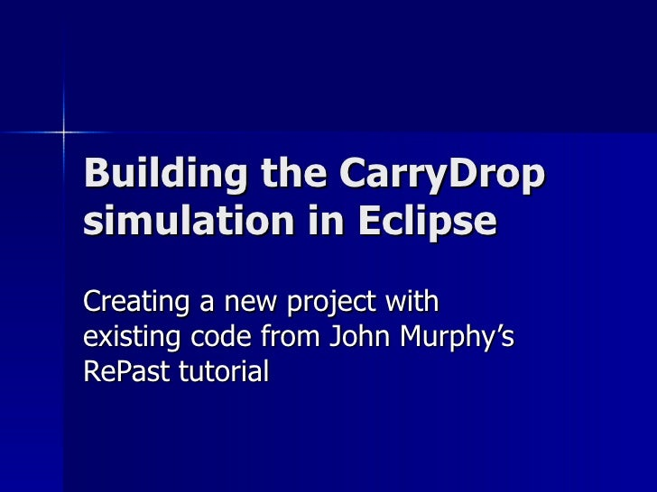 Building the CarryDrop simulation in Eclipse Creating a new project with existing code from John Murphy's RePast tutorial