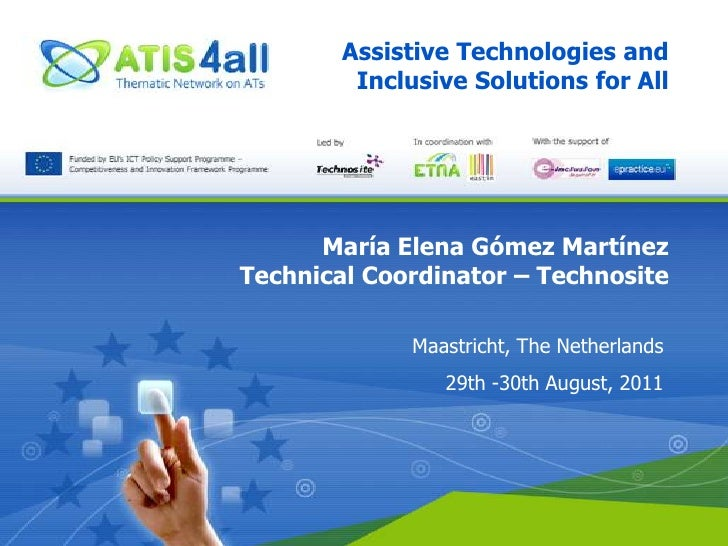 Assistive Technologies and Inclusive Solutions for All<br />María Elena Gómez Martínez<br />Technical Coordinator – Techno...