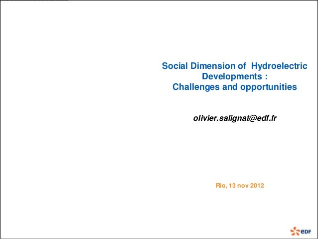 Social Dimension of Hydroelectric         Developments :  Challenges and opportunities       olivier.salignat@edf.fr      ...