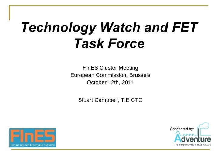 Technology Watch and FET Task Force Stuart Campbell, TIE CTO FInES Cluster Meeting European Commission, Brussels October 1...