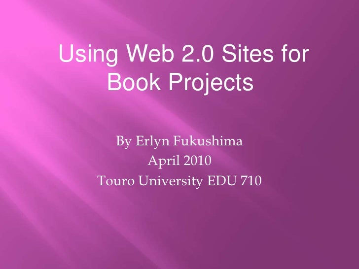 Using Web 2.0 Sites for Book Projects<br />By Erlyn Fukushima<br />April 2010<br />Touro University EDU 710<br />