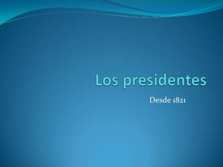 Los presidentes<br />Desde 1821<br />