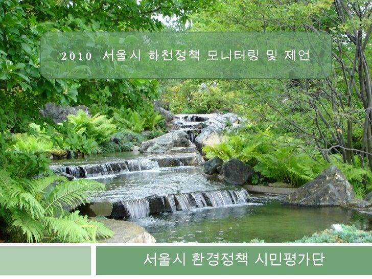 서울시 환경정책 시민평가단 2010  서울시 하천정책 모니터링 및 제언