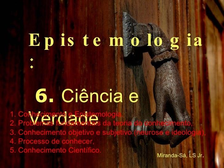 Epistemologia: 6.  Ciência e Verdade 1. Conhecimento e Epistemologia. 2. Problemas fundamentais da teoria do conhecimento,...
