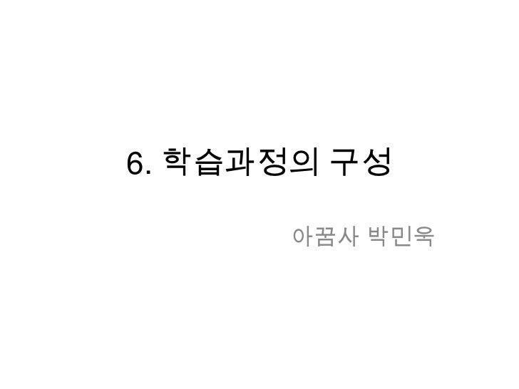 6. 학습과정의 구성<br />아꿈사 박민욱<br />