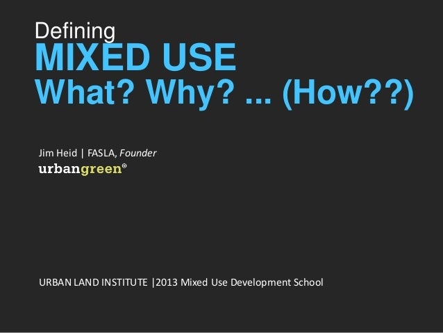 Defining MIXED USE What? Why? ... (How??) Jim Heid | FASLA, Founder URBAN LAND INSTITUTE |2013 Mixed Use Development School