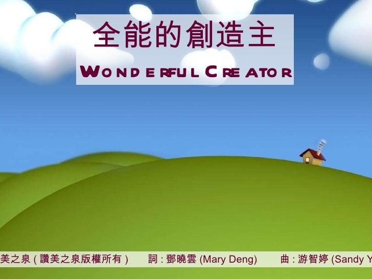 讚美之泉 ( 讚美之泉版權所有 )  詞 : 鄧曉雲 (Mary Deng)  曲 : 游智婷 (Sandy Yu) 全能的創造主 Wonderful Creator