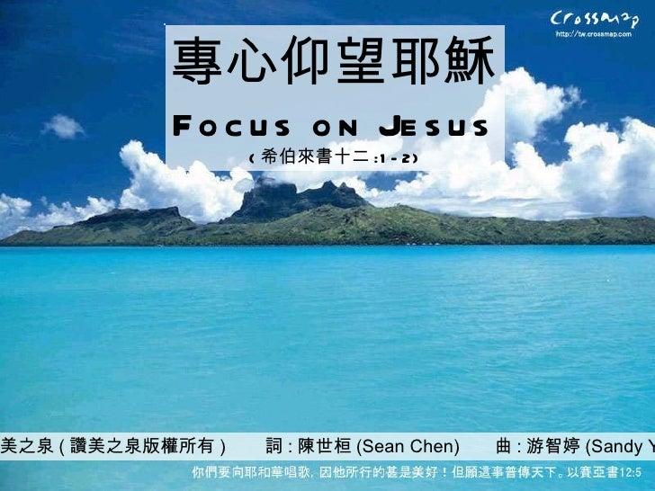 讚美之泉 ( 讚美之泉版權所有 )  詞 : 陳世桓 (Sean Chen)  曲 : 游智婷 (Sandy Yu) 專心仰望耶穌 Focus on Jesus ( 希伯來書十二 :1-2)