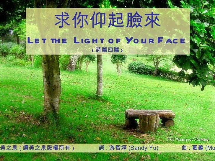 讚美之泉 ( 讚美之泉版權所有 )  詞 : 游智婷 (Sandy Yu)  曲 : 慕義 (Mu-I) 求你仰起臉來 Let the Light of Your Face ( 詩篇四篇 )