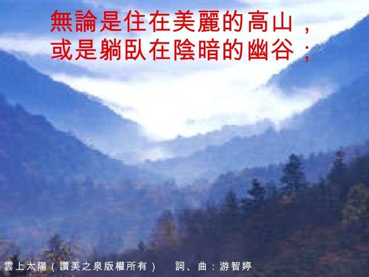 無論是住在美麗的高山, 或是躺臥在陰暗的幽谷; 雲上太陽 (讚美之泉版權所有)  詞、曲: 游智婷
