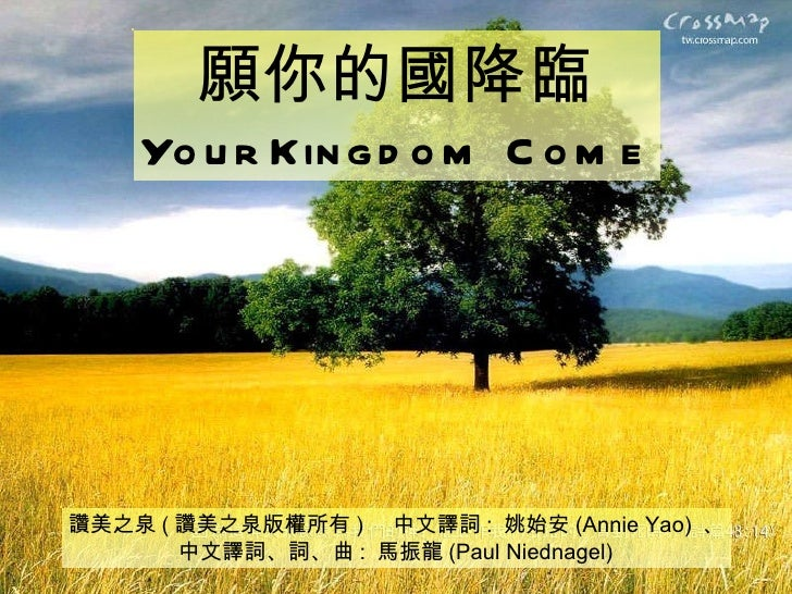 讚美之泉 ( 讚美之泉版權所有 )  中文譯詞 :  姚始安 (Annie Yao)  、 中文譯詞、詞、曲 :  馬振龍 (Paul Niednagel) 願你的國降臨 Your Kingdom Come