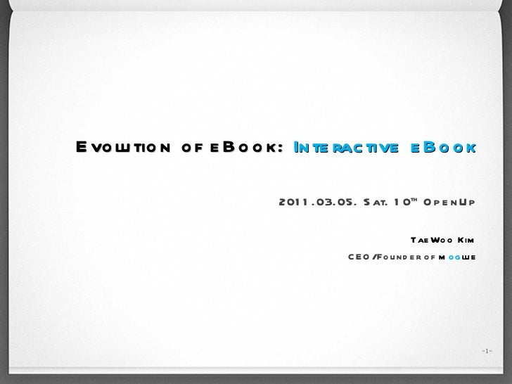 Evolution of eBook:   Interactive eBook 2011.03.05. Sat. 10 th  OpenUp TaeWoo Kim CEO/Founder of  m og lue - -