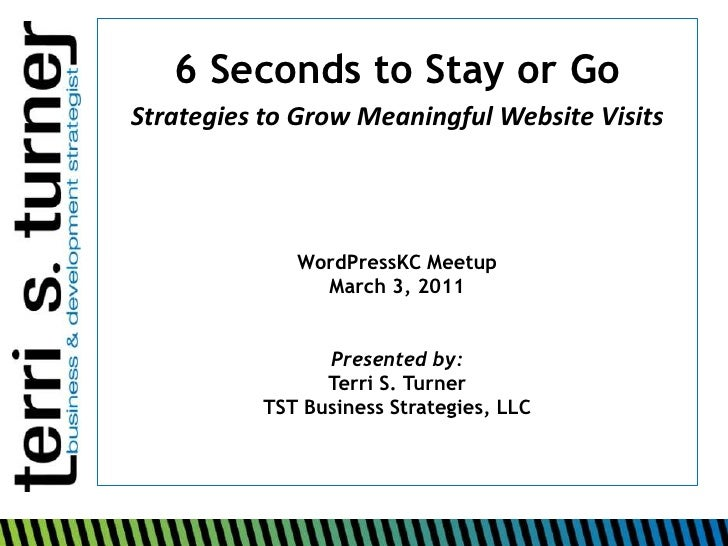 6 Seconds to Stay or Go<br />Strategies to Grow Meaningful Website Visits<br />WordPressKCMeetup<br />March 3, 2011<br />P...