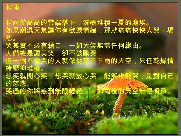 秋雨 秋雨從高高的雲端落下,洗盡堆積一夏的塵埃。 如果潮濕天氣讓你有欲淚情緒,那就痛痛快快大哭一場吧。 哭其實不必有藉口,一如大笑無需任何緣由。 人們總是讚美笑,卻不鼓勵哭, 但一個不會哭的人就像從來不下雨的天空,只任乾燥情緒壓抑堆積。 想笑就...