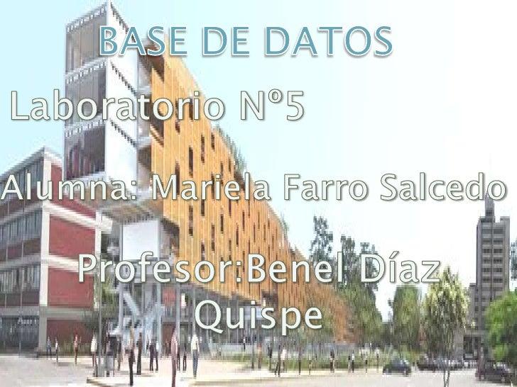 BASE DE DATOS<br />Laboratorio Nº5<br />Alumna: Mariela Farro Salcedo<br />Profesor:Benel Díaz Quispe<br />