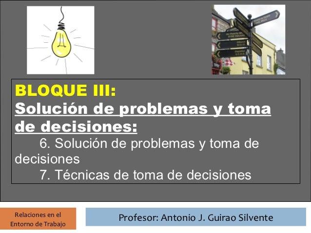 Profesor: Antonio J. Guirao Silvente BLOQUE III: Solución de problemas y toma de decisiones:     6. Solución de problemas ...