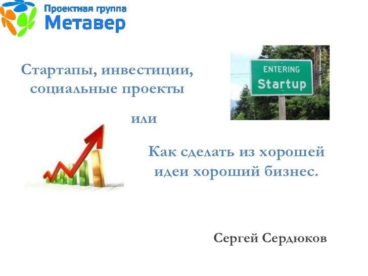 Стартапы, инвестиции, социальные проекты или Сергей Сердюков Как сделать из хорошей идеи хороший бизнес.