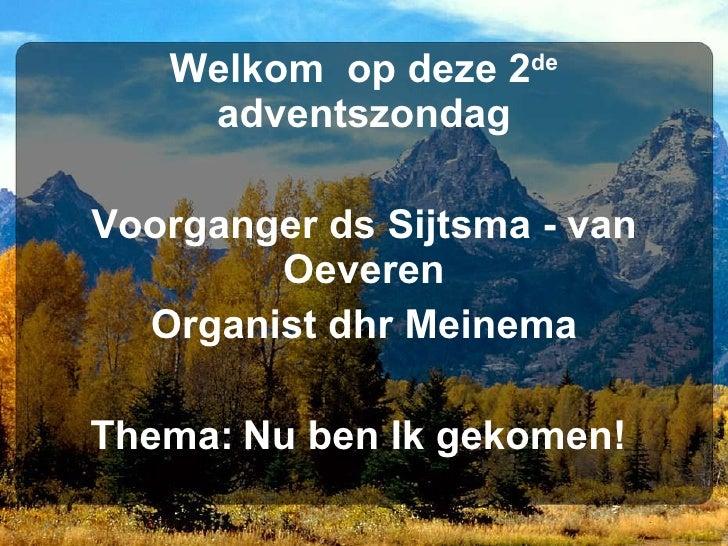 Welkom  op deze 2 de  adventszondag Voorganger ds Sijtsma - van Oeveren Organist dhr Meinema Thema:   Nu ben Ik gekomen!