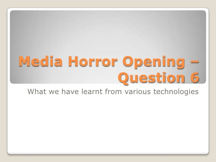 Media Horror Opening –            Question 6 What we have learnt from various technologies