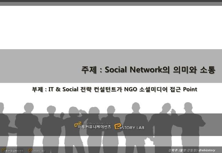 주제 : Social Network의 의미와 소통부제 : IT & Social 전략 컨설턴트가 NGO 소셜미디어 접근 Point                                    강학주 (필명:강팀장) @e...