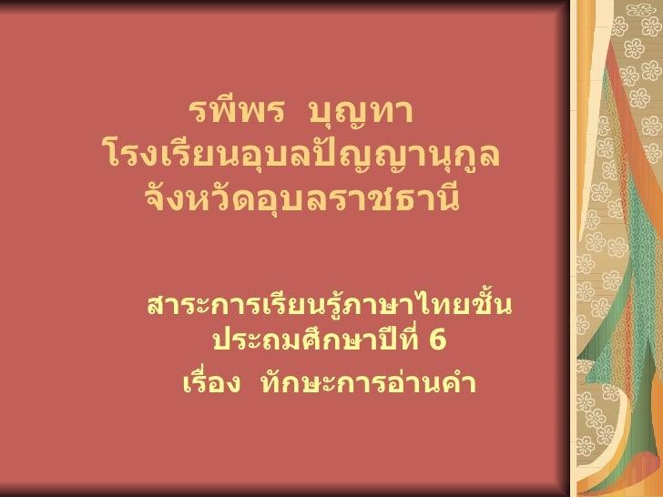 รพีพร บุญทาโรงเรียนอุบลปัญญานุกูล  จังหวัดอุบลราชธานี  สาระการเรียนรู้ภาษาไทยชั้น        ประถมศึกษาปีที่ 6    เรื่อง ทักษะ...