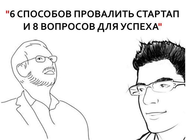 """""""6 СПОСОБОВ ПРОВАЛИТЬ СТАРТАП    И 8 ВОПРОСОВ ДЛЯ УСПЕХА"""""""