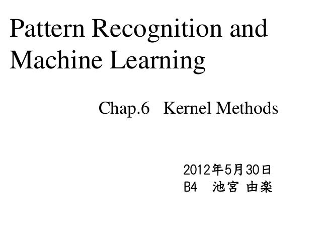 Pattern Recognition andMachine Learning       Chap.6 Kernel Methods                2012年5月30日                B4 池宮 由楽