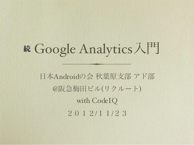 続   Google Analytics入門    日本Androidの会 秋葉原支部 アド部      @阪急梅田ビル(リクルート)          with CodeIQ        2012/11/23
