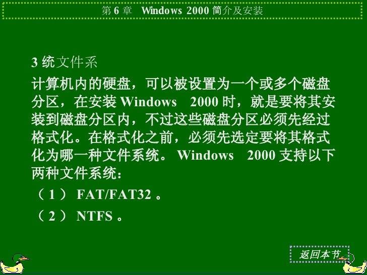 <ul><li>3 .文件系统 </li></ul><ul><li>计算机内的硬盘,可以被设置为一个或多个磁盘分区,在安装 Windows 2000 时,就是要将其安装到磁盘分区内,不过这些磁盘分区必须先经过格式化。在格式化之前,必须先选定要将...