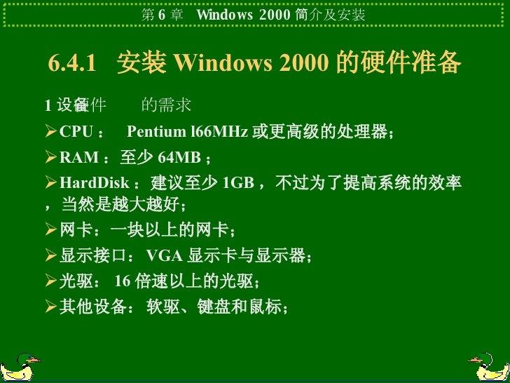 6.4.1  安装 Windows 2000 的硬件准备 <ul><li>1 .硬件设备的需求 </li></ul><ul><li>CPU :  Pentium l66MHz 或更高级的处理器; </li></ul><ul><li>RAM :至...