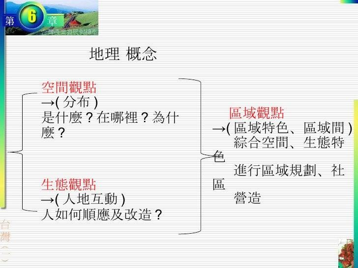 地理 概念 空間觀點 -> ( 分布 ) 是什麼 ? 在哪裡 ? 為什麼 ?  生態觀點 -> ( 人地互動 ) 人如何順應及改造 ? 區域觀點 -> ( 區域特色、區域間 ) 綜合空間、生態特色 進行區域規劃、社區 營造