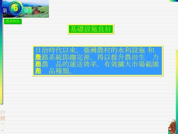農業特色 基礎設施良好 日治時代以來,臺灣農村的水利設施 和農路系統即趨完善。得以提升農田生產力和農產品的運送效率,有效擴大市場範圍和產品種類。