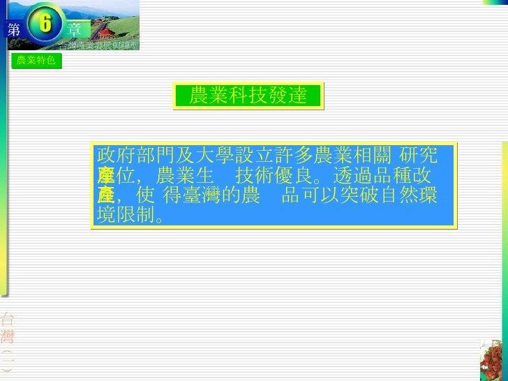 農業特色 農業科技發達 政府部門及大學設立許多農業相關 研究單位,農業生產技術優良。透過品種改良,使 得臺灣的農產品可以突破自然環境限制。