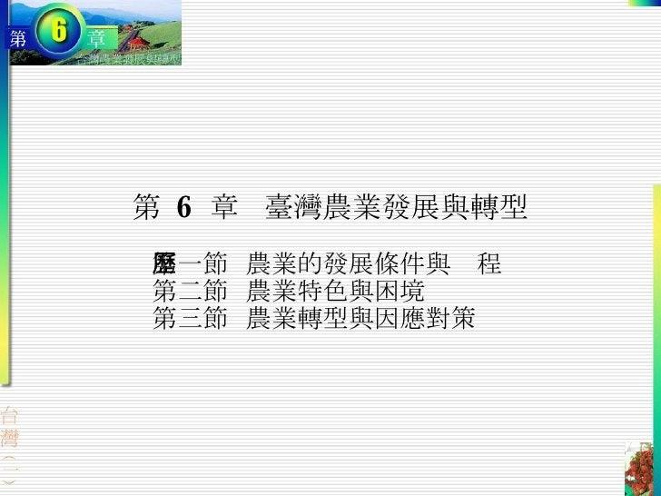 第  6  章 臺灣農業發展與轉型 第一節  農業的發展條件與歷程 第二節  農業特色與困境 第三節  農業轉型與因應對策