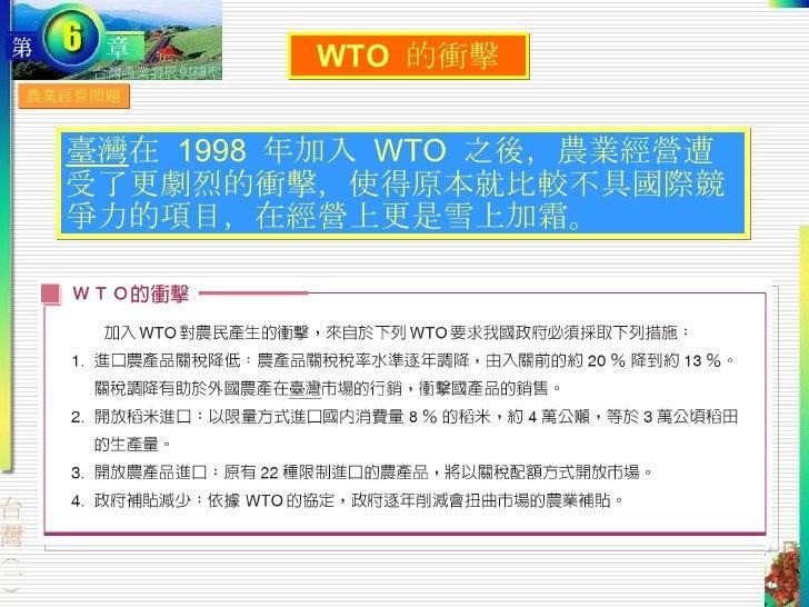 農業經營問題 WTO  的衝擊 臺灣 在  1998  年加入  WTO  之後,農業經營遭受了更劇烈的衝擊,使得原本就比較不具國際競爭力的項目,在經營上更是雪上加霜。