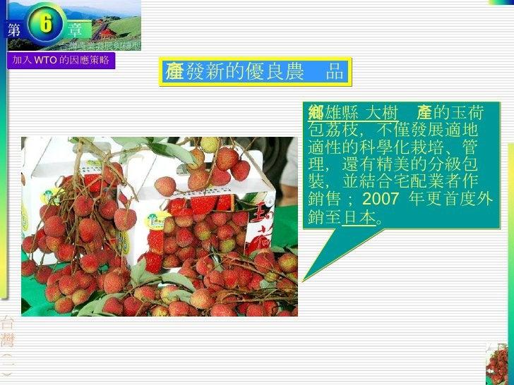 研發新的優良農產品 加入 WTO 的因應策略 高雄縣 大樹鄉 產的玉荷包荔枝,不僅發展適地適性的科學化栽培、管理,還有精美的分級包裝,並結合宅配業者作銷售; 2007  年更首度外銷至 日本 。