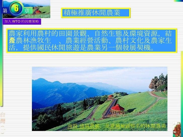 加入 WTO 的因應策略 積極推廣休閒農業 農家利用農村的田園景觀、自然生態及環境資源,結合農林漁牧生產、農業經營活動、農村文化及農家生活,提供國民休閒旅遊是農業另一個發展契機。 南投 清境農場 ,是 臺灣 地區知名的休閒農場