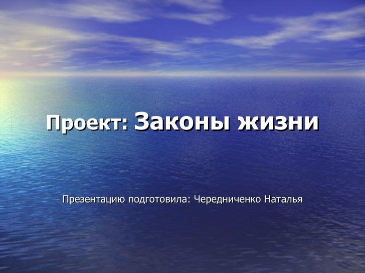 Проект:  Законы жизни Презентацию подготовила: Чередниченко Наталья