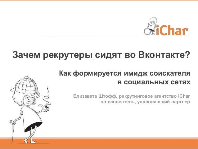 Зачем рекрутеры сидят во Вконтакте?Как формируется имидж соискателяв социальных сетяхЕлизавета Штофф, рекрутинговое агентс...