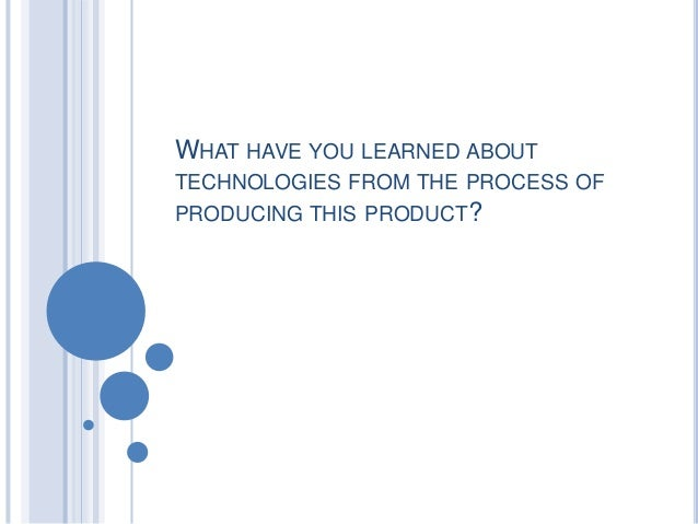 WHAT HAVE YOU LEARNED ABOUTTECHNOLOGIES FROM THE PROCESS OFPRODUCING THIS PRODUCT?
