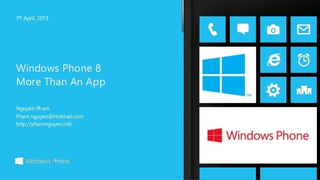 Windows Phone 8 More Than An App 7th April, 2013 Nguyen Pham Pham.nguyen@Hotmail.com http://phamnguyen.info