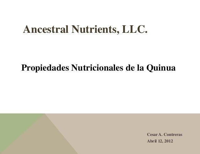 Ancestral Nutrients, LLC. Propiedades Nutricionales de la Quinua Cesar A. Contreras Abril 12, 2012