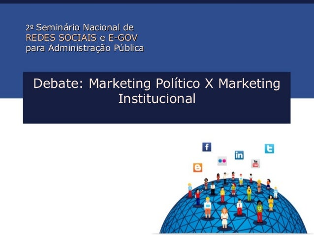Debate: Marketing Político X Marketing Institucional 2º2º Seminário Nacional deSeminário Nacional de REDES SOCIAISREDES SO...