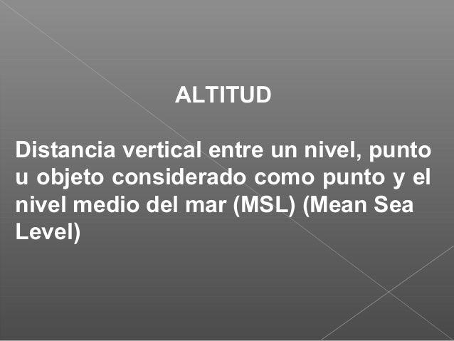 ALTITUD Distancia vertical entre un nivel, punto u objeto considerado como punto y el nivel medio del mar (MSL) (Mean Sea ...